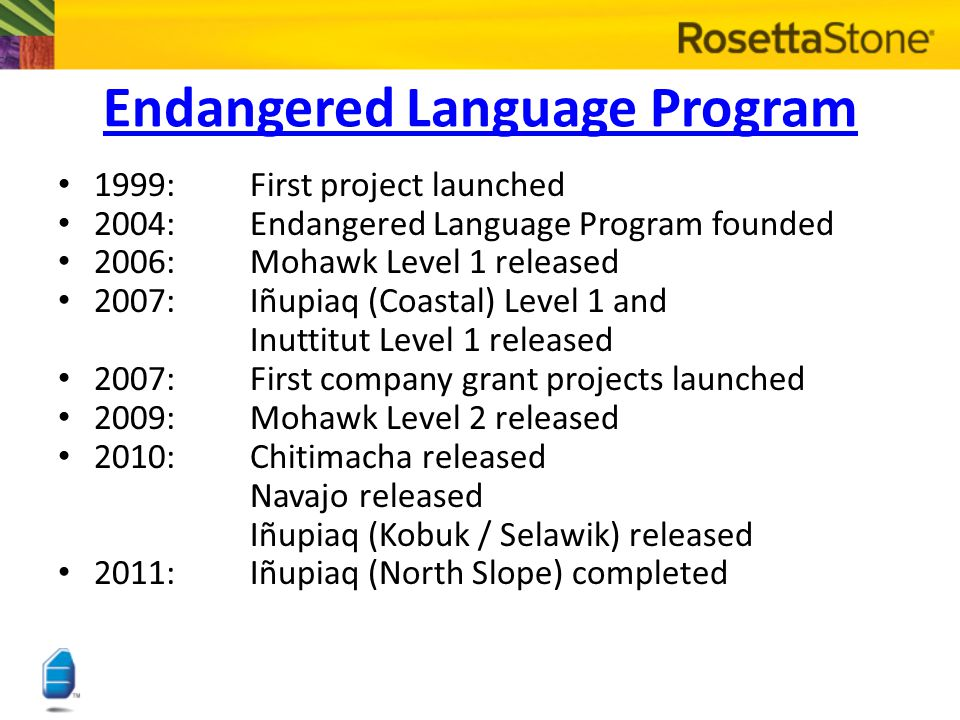 Endangered Language Program 1999:First project launched 2004:Endangered Language Program founded 2006:Mohawk Level 1 released 2007:Iñupiaq (Coastal) Level 1 and Inuttitut Level 1 released 2007:First company grant projects launched 2009:Mohawk Level 2 released 2010:Chitimacha released Navajo released Iñupiaq (Kobuk / Selawik) released 2011:Iñupiaq (North Slope) completed