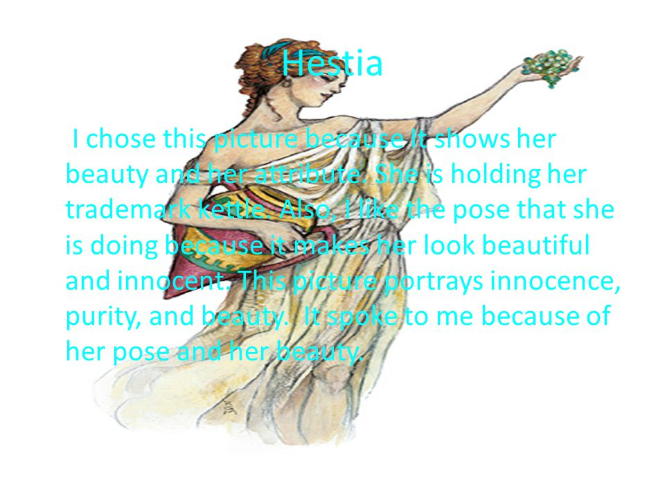 Hestia I chose this picture because It shows her beauty and her attribute.