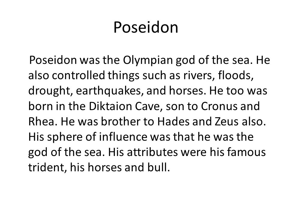 Poseidon Poseidon was the Olympian god of the sea. He also controlled things such as rivers, floods, drought, earthquakes, and horses. He too was born