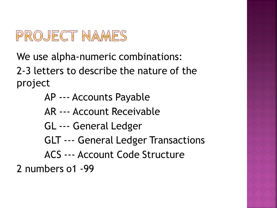 We use alpha-numeric combinations: 2-3 letters to describe the nature of the project AP --- Accounts Payable AR --- Account Receivable GL --- General