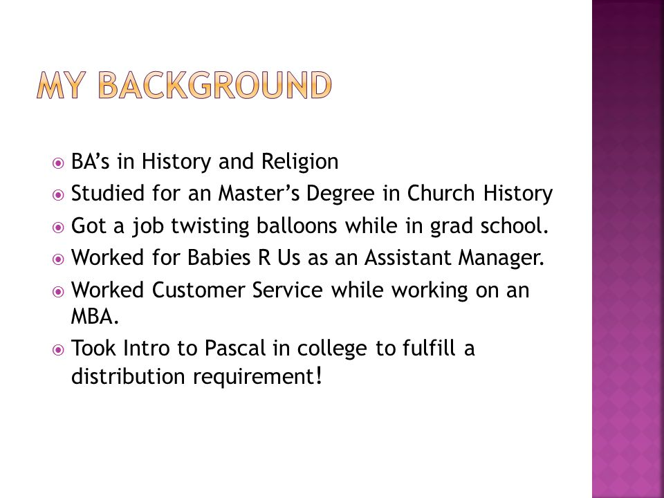  BA's in History and Religion  Studied for an Master's Degree in Church History  Got a job twisting balloons while in grad school.  Worked for Bab