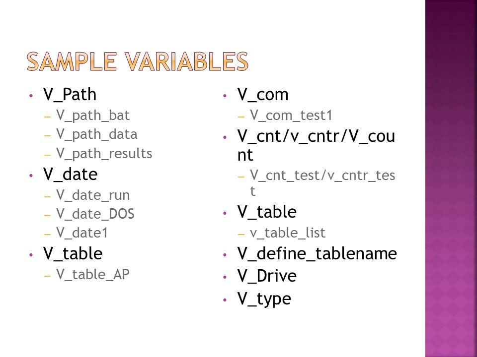 V_Path – V_path_bat – V_path_data – V_path_results V_date – V_date_run – V_date_DOS – V_date1 V_table – V_table_AP V_com – V_com_test1 V_cnt/v_cntr/V_cou nt – V_cnt_test/v_cntr_tes t V_table – v_table_list V_define_tablename V_Drive V_type