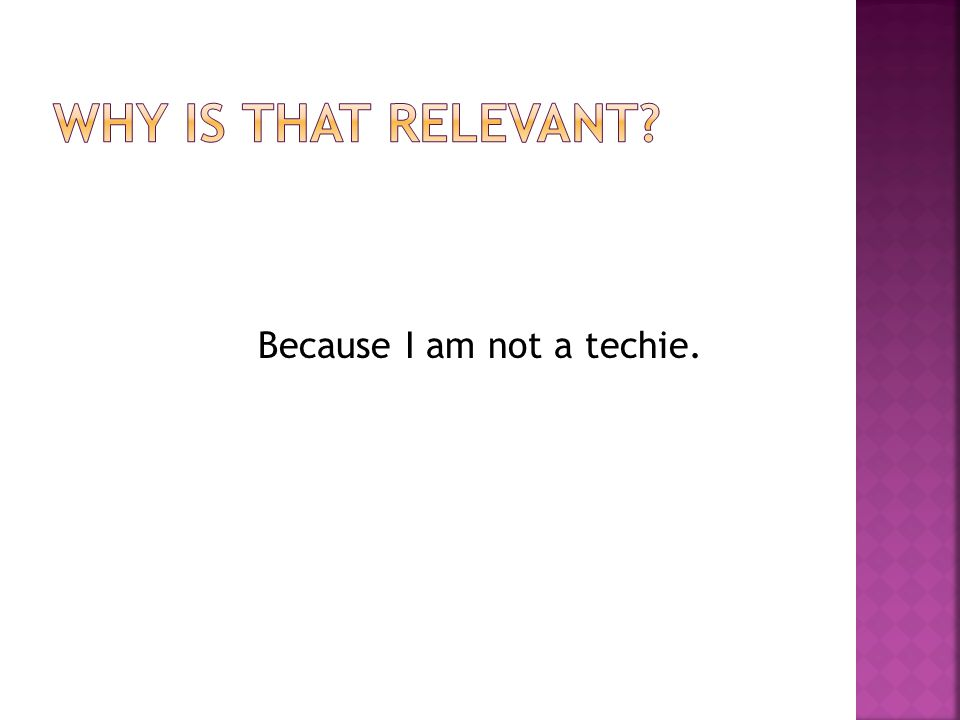 Because I am not a techie.