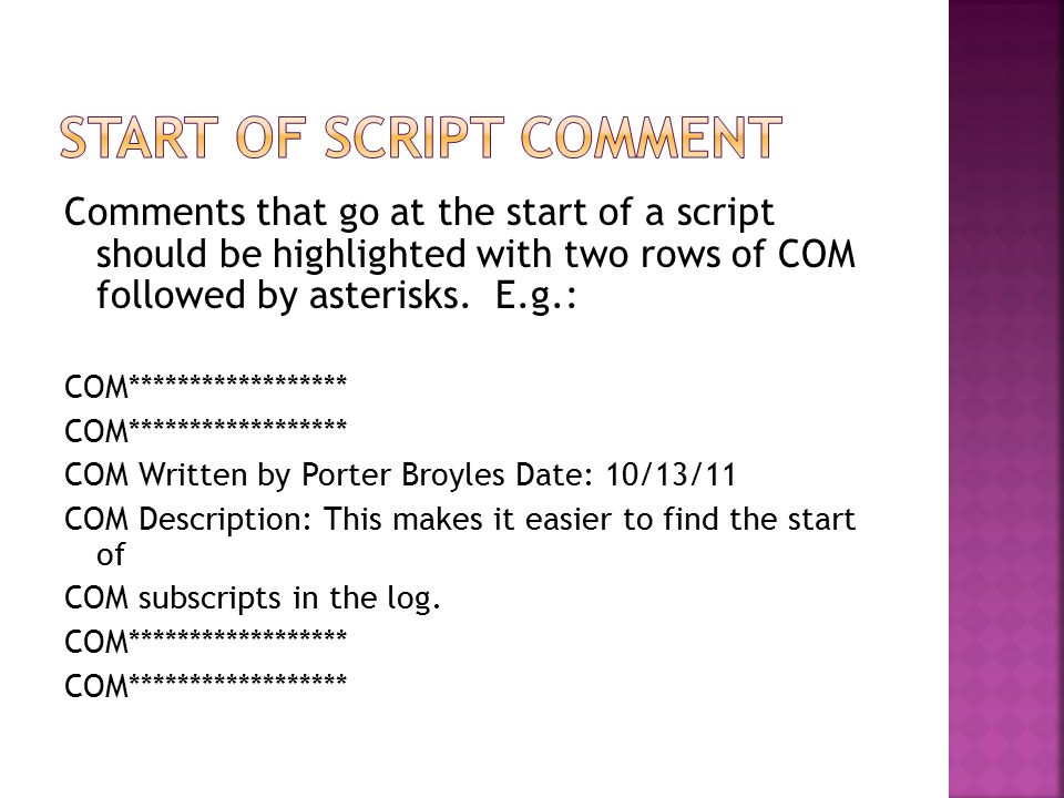 Comments that go at the start of a script should be highlighted with two rows of COM followed by asterisks. E.g.: COM****************** COM Written by