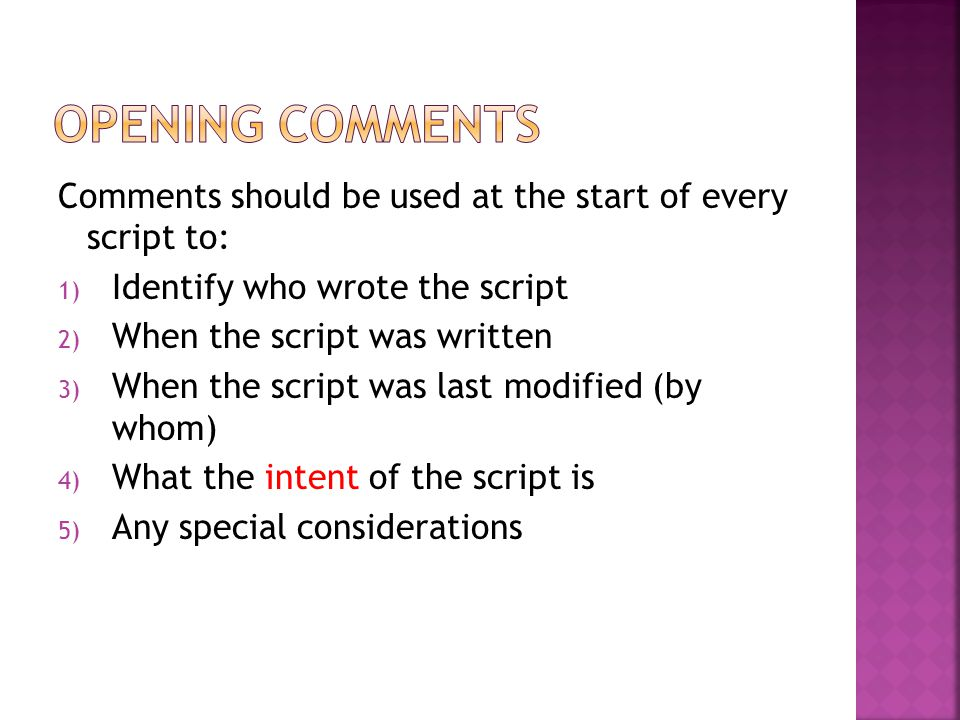 Comments should be used at the start of every script to: 1) Identify who wrote the script 2) When the script was written 3) When the script was last m