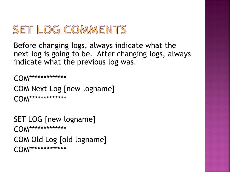 Before changing logs, always indicate what the next log is going to be. After changing logs, always indicate what the previous log was. COM***********