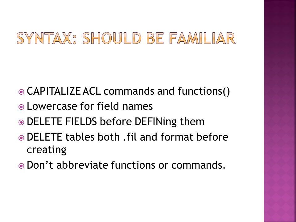  CAPITALIZE ACL commands and functions()  Lowercase for field names  DELETE FIELDS before DEFINing them  DELETE tables both.fil and format before creating  Don't abbreviate functions or commands.