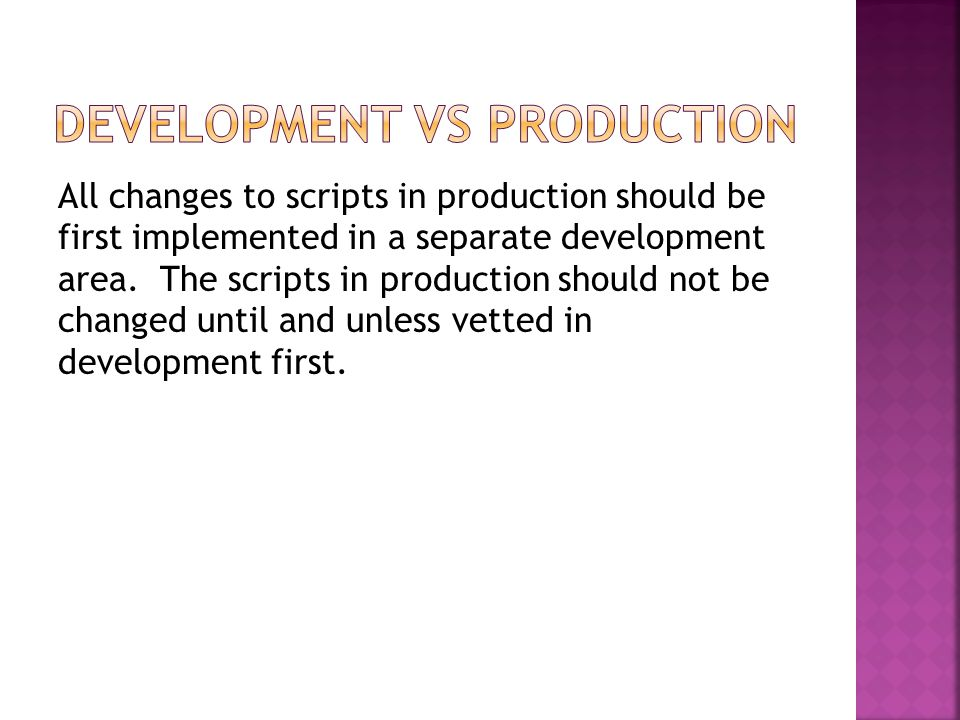 All changes to scripts in production should be first implemented in a separate development area. The scripts in production should not be changed until