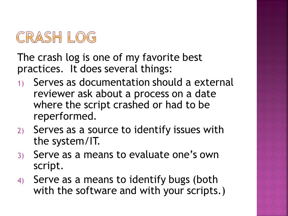 The crash log is one of my favorite best practices. It does several things: 1) Serves as documentation should a external reviewer ask about a process