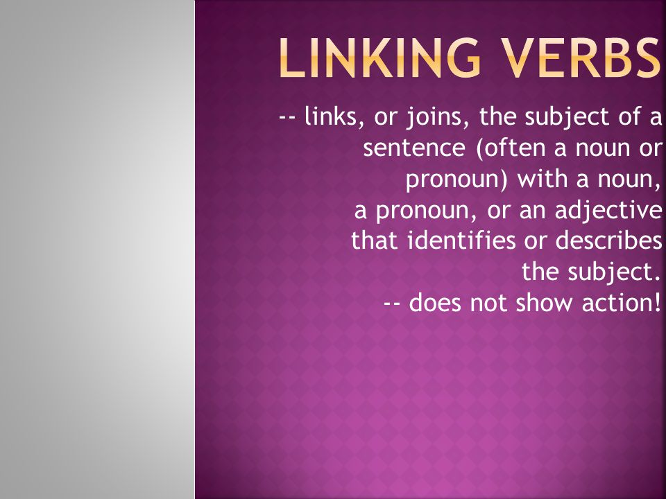 -- links, or joins, the subject of a sentence (often a noun or pronoun) with a noun, a pronoun, or an adjective that identifies or describes the subje