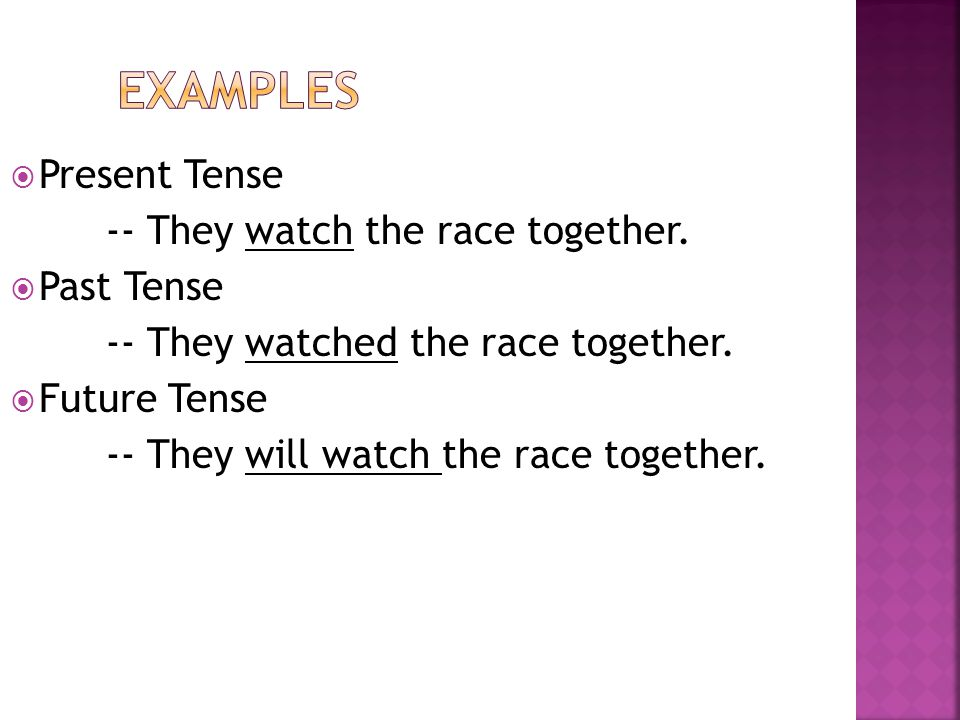  Present Tense -- They watch the race together.  Past Tense -- They watched the race together.  Future Tense -- They will watch the race together.