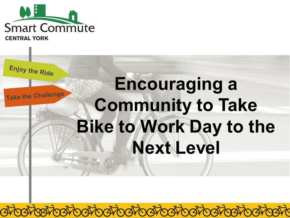 Encouraging a Community to Take Bike to Work Day to the Next Level Enjoy the Ride Take the Challenge