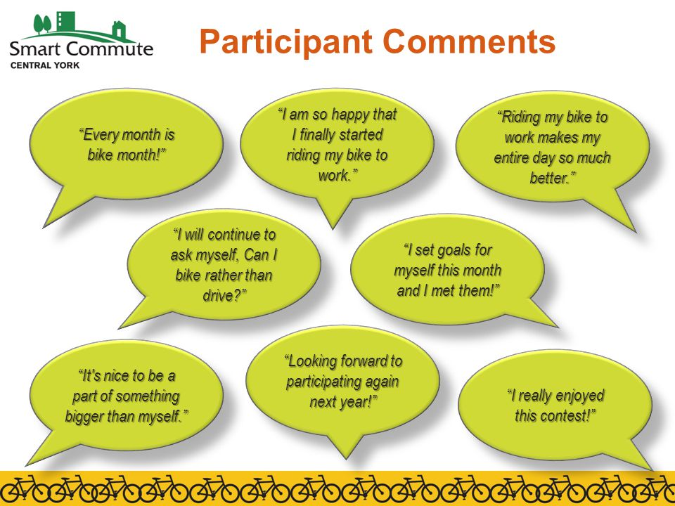 Participant Comments Every month is bike month! I am so happy that I finally started riding my bike to work. Riding my bike to work makes my entire day so much better. I will continue to ask myself, Can I bike rather than drive I set goals for myself this month and I met them! It s nice to be a part of something bigger than myself. I really enjoyed this contest! Looking forward to participating again next year!