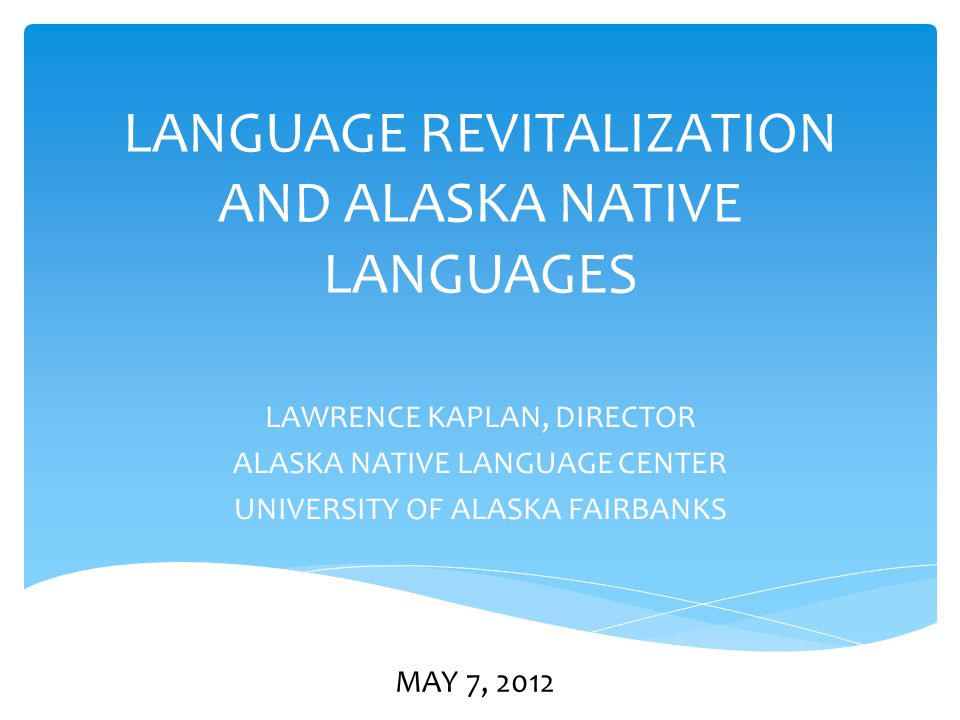 LANGUAGE REVITALIZATION AND ALASKA NATIVE LANGUAGES LAWRENCE KAPLAN, DIRECTOR ALASKA NATIVE LANGUAGE CENTER UNIVERSITY OF ALASKA FAIRBANKS MAY 7, 2012