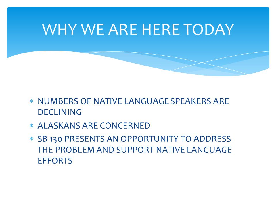  NUMBERS OF NATIVE LANGUAGE SPEAKERS ARE DECLINING  ALASKANS ARE CONCERNED  SB 130 PRESENTS AN OPPORTUNITY TO ADDRESS THE PROBLEM AND SUPPORT NATIV
