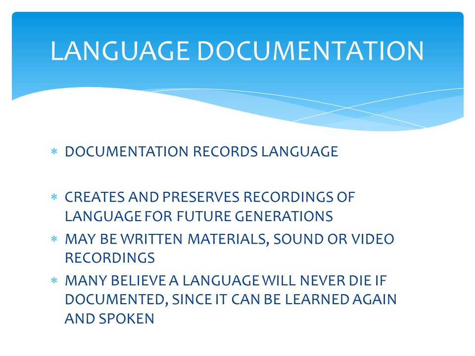  DOCUMENTATION RECORDS LANGUAGE  CREATES AND PRESERVES RECORDINGS OF LANGUAGE FOR FUTURE GENERATIONS  MAY BE WRITTEN MATERIALS, SOUND OR VIDEO RECORDINGS  MANY BELIEVE A LANGUAGE WILL NEVER DIE IF DOCUMENTED, SINCE IT CAN BE LEARNED AGAIN AND SPOKEN LANGUAGE DOCUMENTATION