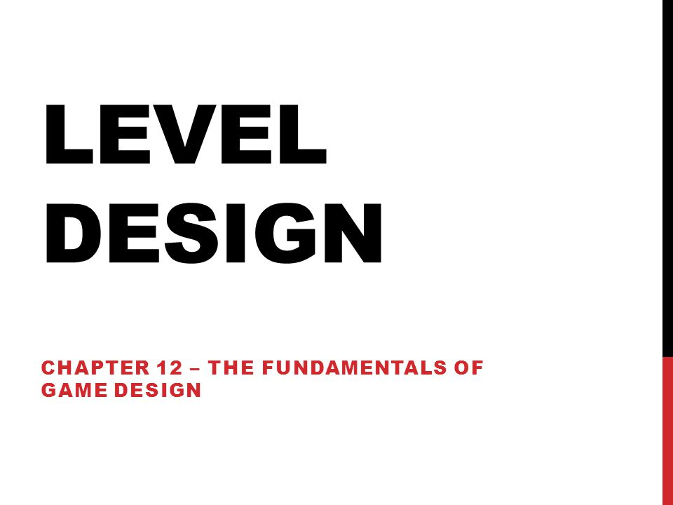 LEVEL DESIGN CHAPTER 12 – THE FUNDAMENTALS OF GAME DESIGN