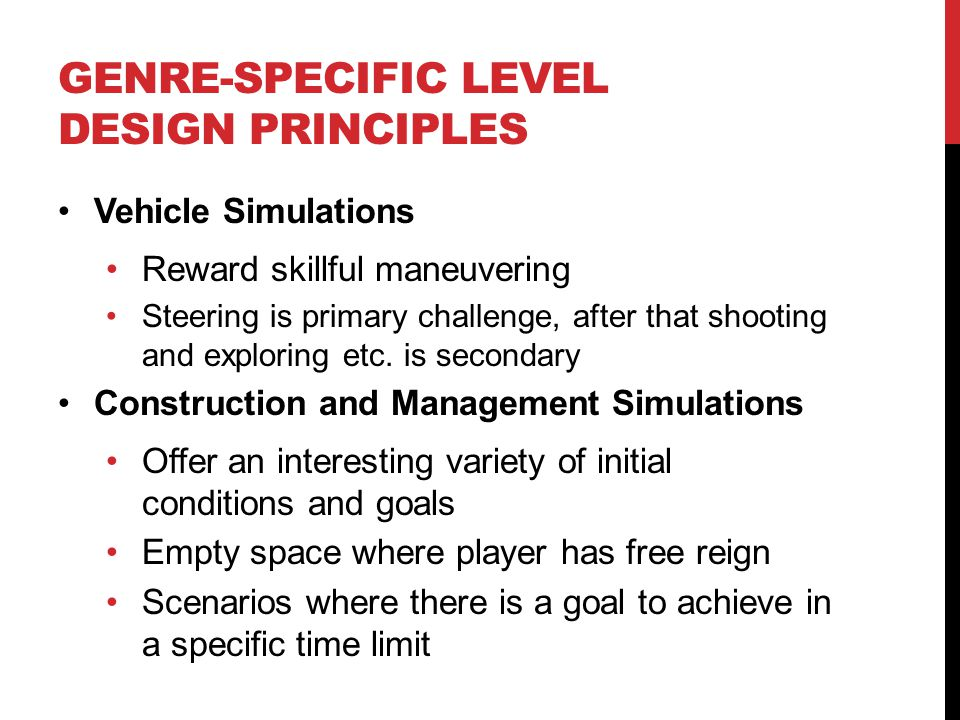 GENRE-SPECIFIC LEVEL DESIGN PRINCIPLES Vehicle Simulations Reward skillful maneuvering Steering is primary challenge, after that shooting and explorin