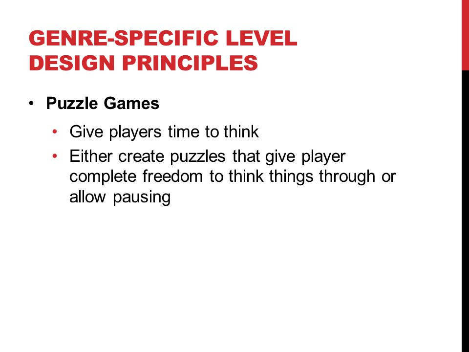 GENRE-SPECIFIC LEVEL DESIGN PRINCIPLES Puzzle Games Give players time to think Either create puzzles that give player complete freedom to think things