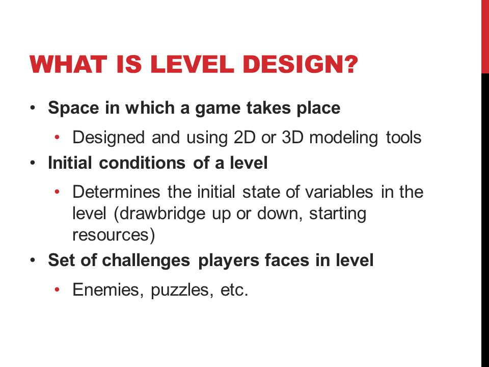 WHAT IS LEVEL DESIGN? Space in which a game takes place Designed and using 2D or 3D modeling tools Initial conditions of a level Determines the initia