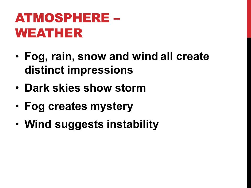 ATMOSPHERE – WEATHER Fog, rain, snow and wind all create distinct impressions Dark skies show storm Fog creates mystery Wind suggests instability