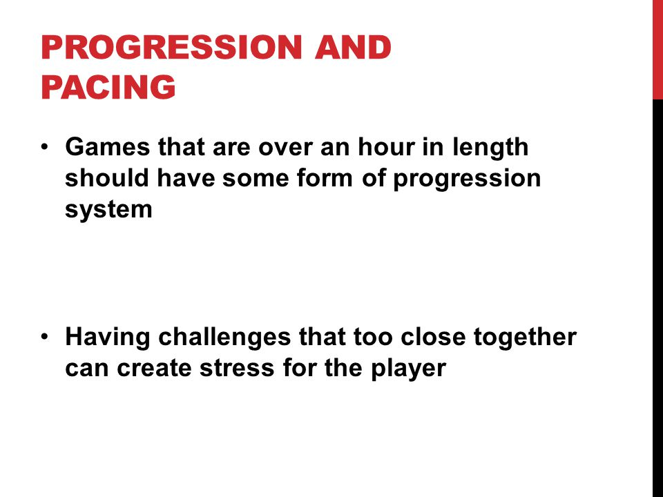 PROGRESSION AND PACING Games that are over an hour in length should have some form of progression system Having challenges that too close together can