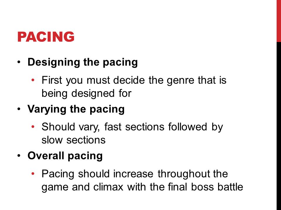 PACING Designing the pacing First you must decide the genre that is being designed for Varying the pacing Should vary, fast sections followed by slow