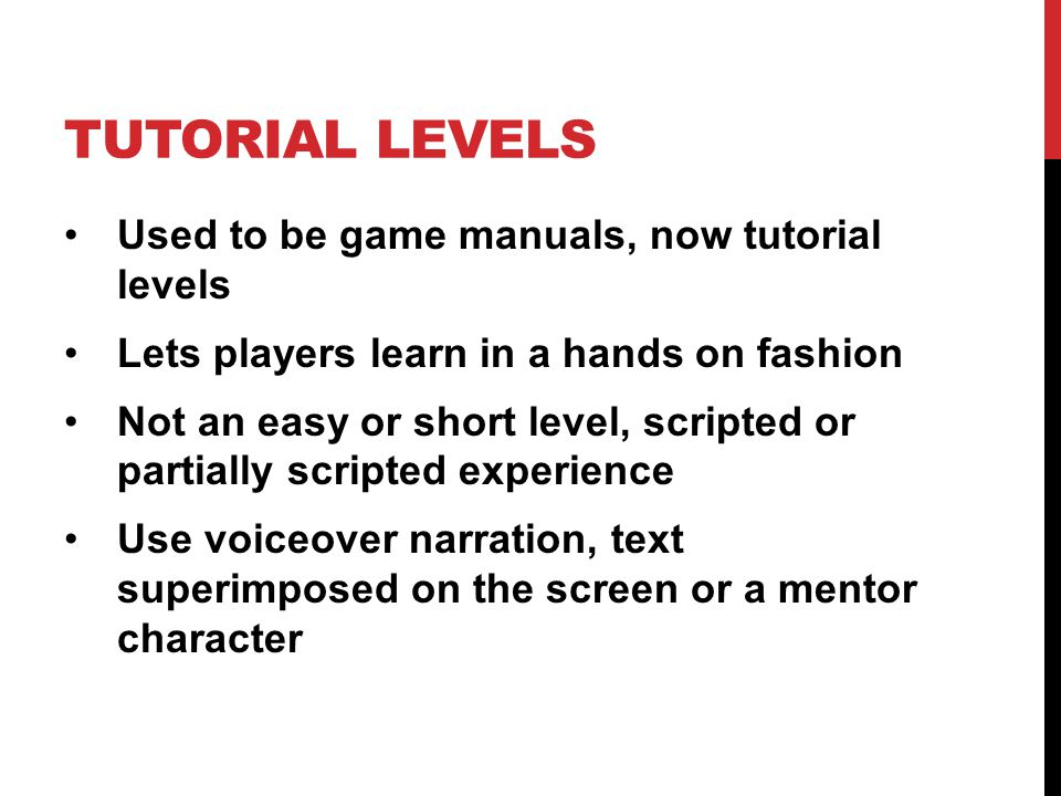 TUTORIAL LEVELS Used to be game manuals, now tutorial levels Lets players learn in a hands on fashion Not an easy or short level, scripted or partiall