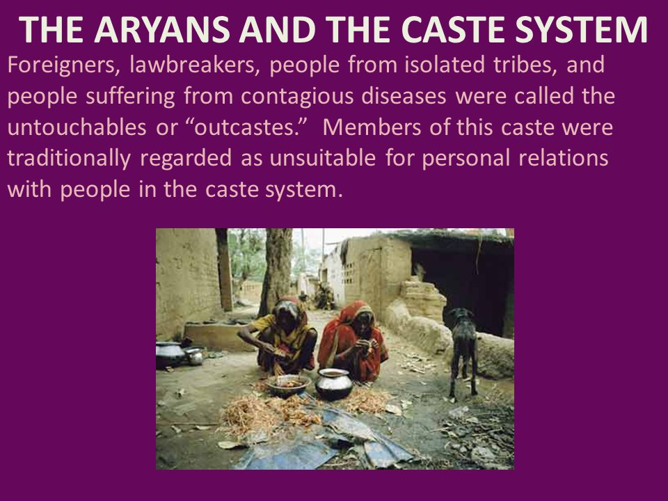 THE ARYANS AND THE CASTE SYSTEM Foreigners, lawbreakers, people from isolated tribes, and people suffering from contagious diseases were called the un