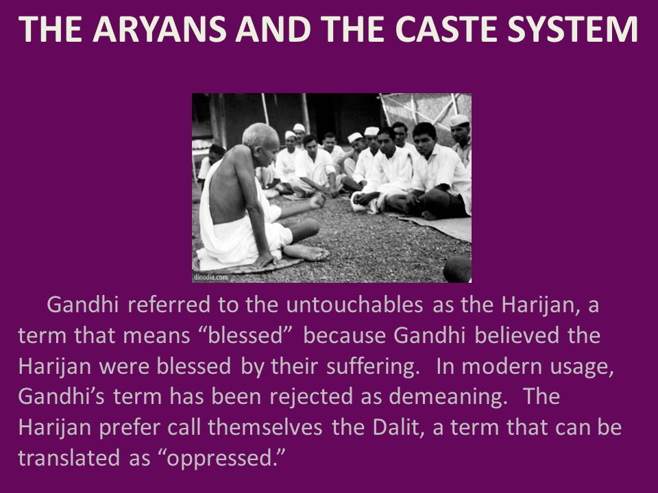 "THE ARYANS AND THE CASTE SYSTEM Gandhi referred to the untouchables as the Harijan, a term that means ""blessed"" because Gandhi believed the Harijan we"