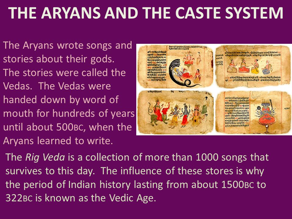 THE ARYANS AND THE CASTE SYSTEM The Aryans wrote songs and stories about their gods. The stories were called the Vedas. The Vedas were handed down by