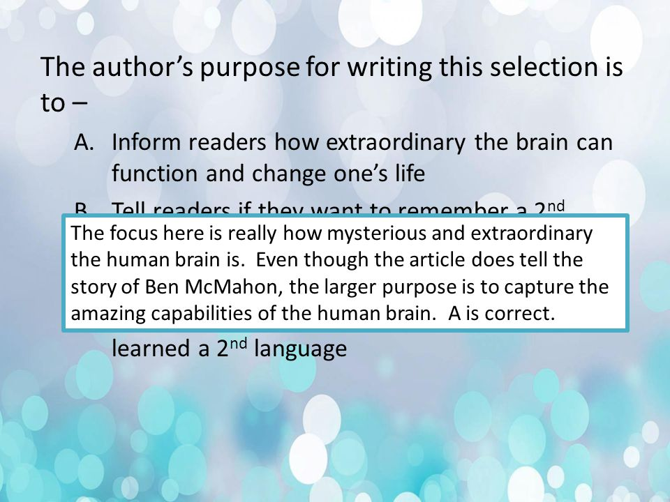 The author's purpose for writing this selection is to – A.Inform readers how extraordinary the brain can function and change one's life B.Tell readers if they want to remember a 2 nd language to be involved in a brain injury C.Promote McMahon's television show D.Tell the story of Ben McMahon and how he learned a 2 nd language The focus here is really how mysterious and extraordinary the human brain is.