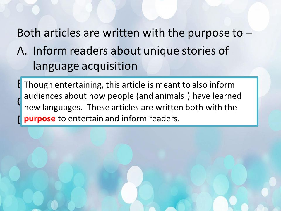 Both articles are written with the purpose to – A.Inform readers about unique stories of language acquisition B.Entertain audiences C.Persuade readers to take language classes D.A and B only Though entertaining, this article is meant to also inform audiences about how people (and animals!) have learned new languages.