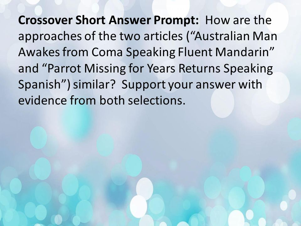 Crossover Short Answer Prompt: How are the approaches of the two articles ( Australian Man Awakes from Coma Speaking Fluent Mandarin and Parrot Missing for Years Returns Speaking Spanish ) similar.