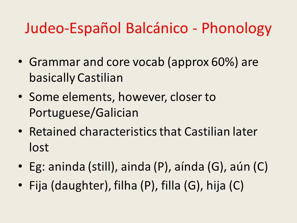 Judeo-Español Balcánico - Phonology Grammar and core vocab (approx 60%) are basically Castilian Some elements, however, closer to Portuguese/Galician Retained characteristics that Castilian later lost Eg: aninda (still), ainda (P), aínda (G), aún (C) Fija (daughter), filha (P), filla (G), hija (C)