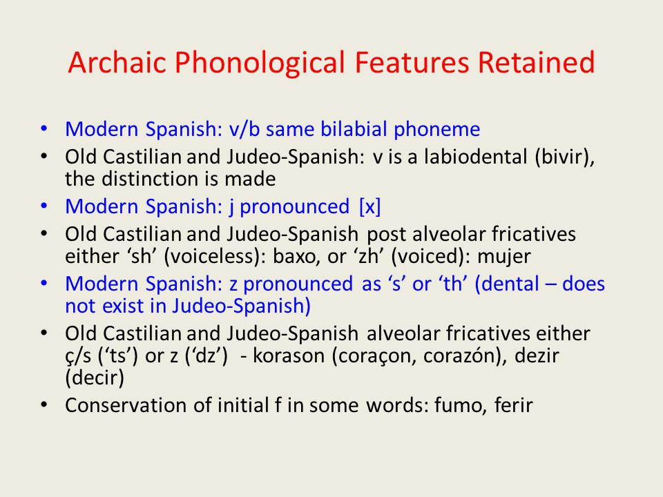 Archaic Phonological Features Retained Modern Spanish: v/b same bilabial phoneme Old Castilian and Judeo-Spanish: v is a labiodental (bivir), the distinction is made Modern Spanish: j pronounced [x] Old Castilian and Judeo-Spanish post alveolar fricatives either 'sh' (voiceless): baxo, or 'zh' (voiced): mujer Modern Spanish: z pronounced as 's' or 'th' (dental – does not exist in Judeo-Spanish) Old Castilian and Judeo-Spanish alveolar fricatives either ç/s ('ts') or z ('dz') - korason (coraçon, corazón), dezir (decir) Conservation of initial f in some words: fumo, ferir