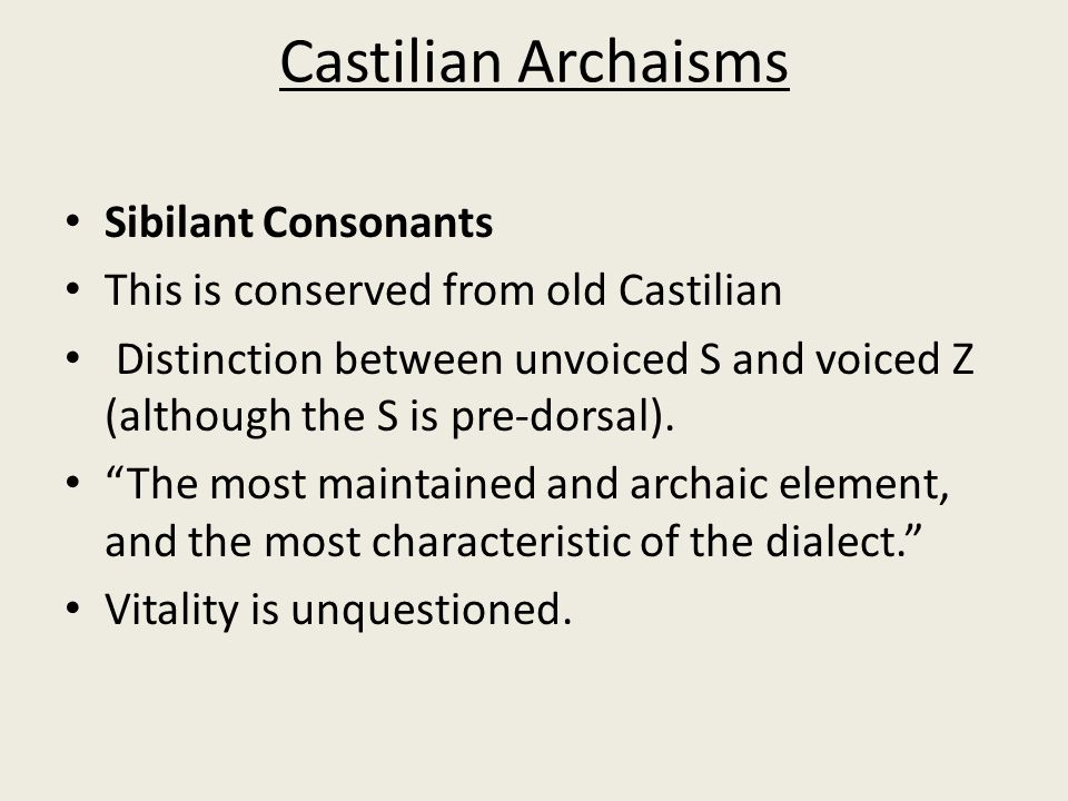 Castilian Archaisms Sibilant Consonants This is conserved from old Castilian Distinction between unvoiced S and voiced Z (although the S is pre-dorsal).