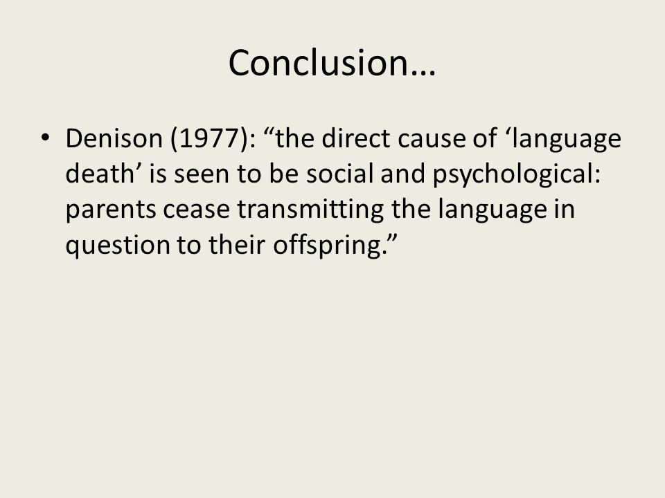 Conclusion… Denison (1977): the direct cause of 'language death' is seen to be social and psychological: parents cease transmitting the language in question to their offspring.