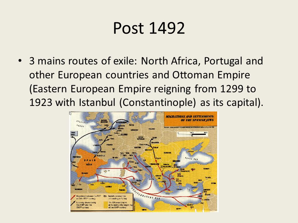 Post 1492 3 mains routes of exile: North Africa, Portugal and other European countries and Ottoman Empire (Eastern European Empire reigning from 1299 to 1923 with Istanbul (Constantinople) as its capital).