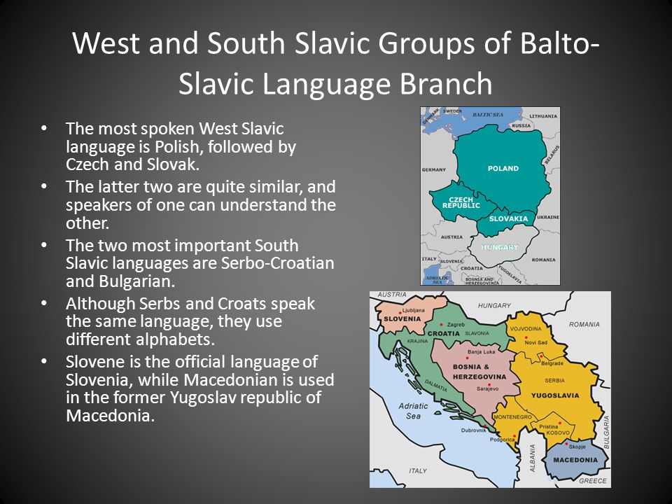 West and South Slavic Groups of Balto- Slavic Language Branch The most spoken West Slavic language is Polish, followed by Czech and Slovak.