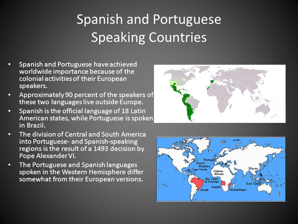 Spanish and Portuguese Speaking Countries Spanish and Portuguese have achieved worldwide importance because of the colonial activities of their European speakers.