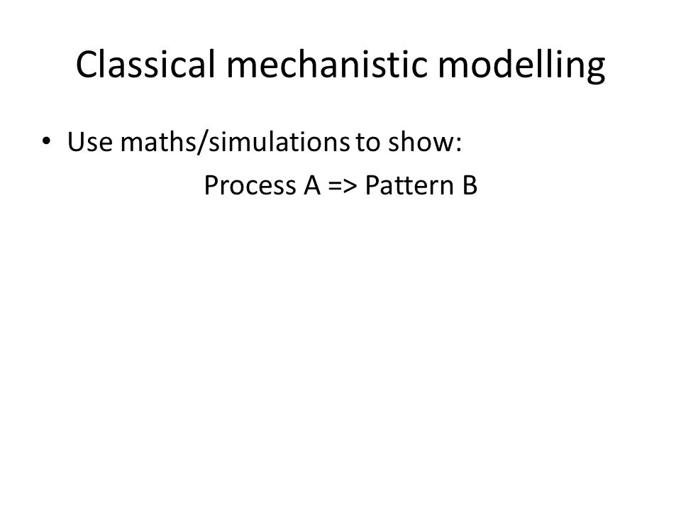 Classical mechanistic modelling Use maths/simulations to show: Process A => Pattern B