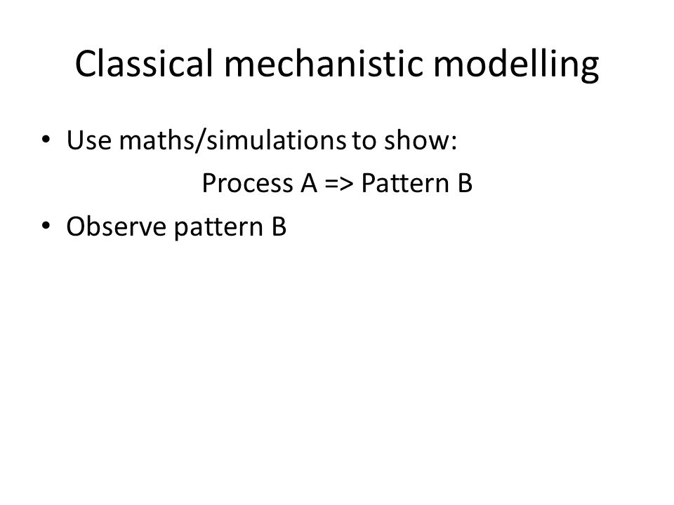 Classical mechanistic modelling Use maths/simulations to show: Process A => Pattern B Observe pattern B