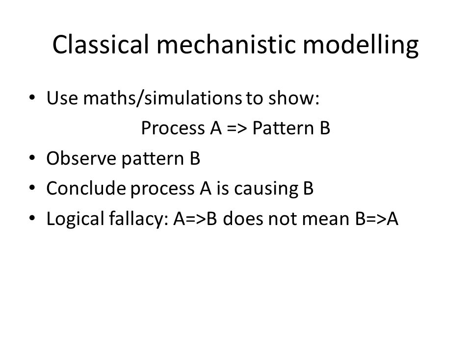 Classical mechanistic modelling Use maths/simulations to show: Process A => Pattern B Observe pattern B Conclude process A is causing B Logical fallacy: A=>B does not mean B=>A