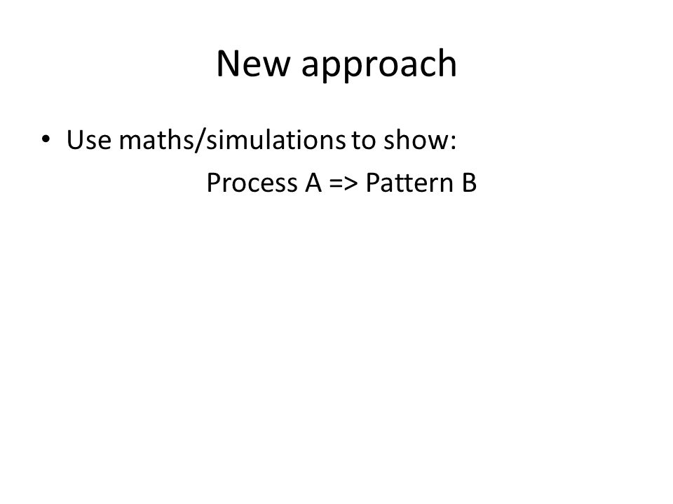 New approach Use maths/simulations to show: Process A => Pattern B