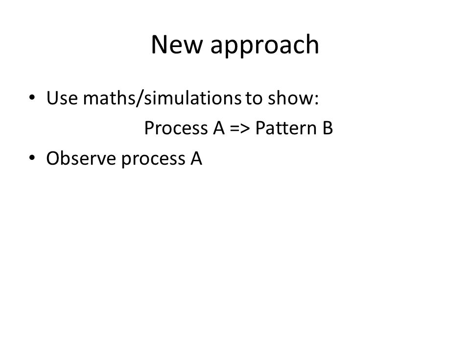 New approach Use maths/simulations to show: Process A => Pattern B Observe process A
