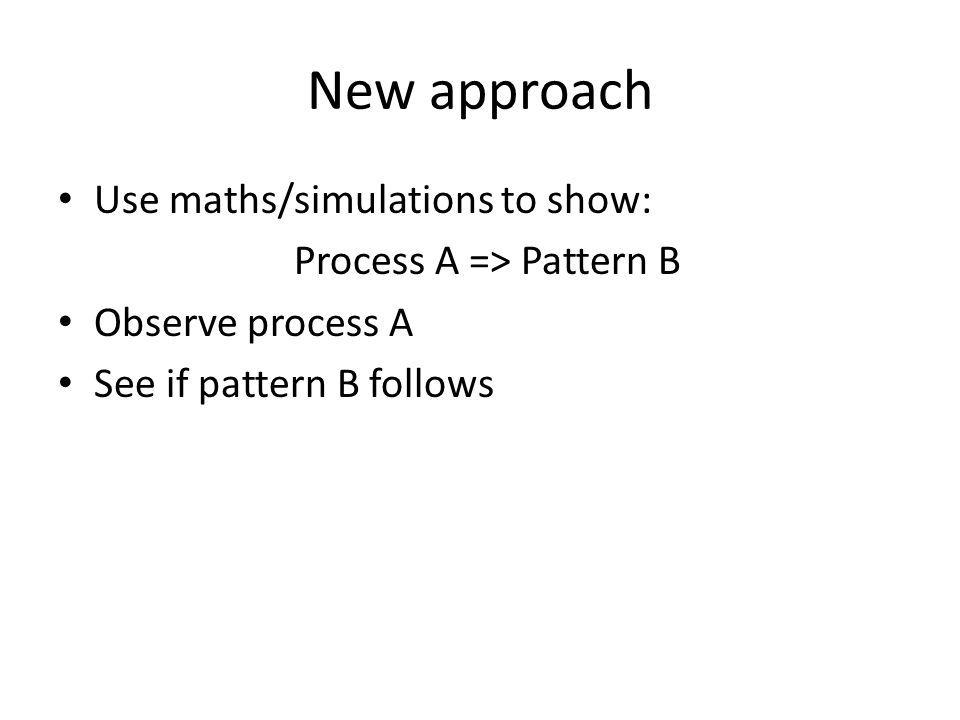 New approach Use maths/simulations to show: Process A => Pattern B Observe process A See if pattern B follows