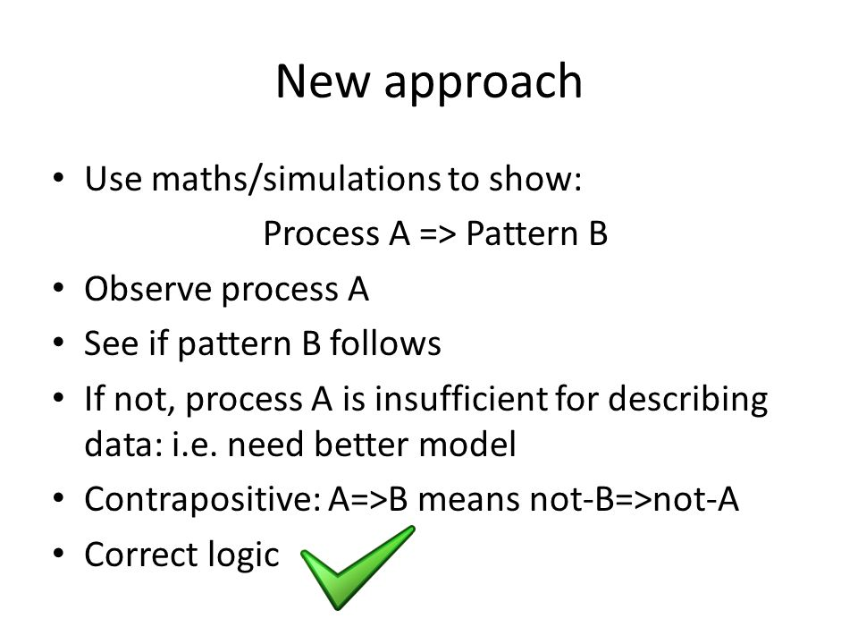 New approach Use maths/simulations to show: Process A => Pattern B Observe process A See if pattern B follows If not, process A is insufficient for describing data: i.e.