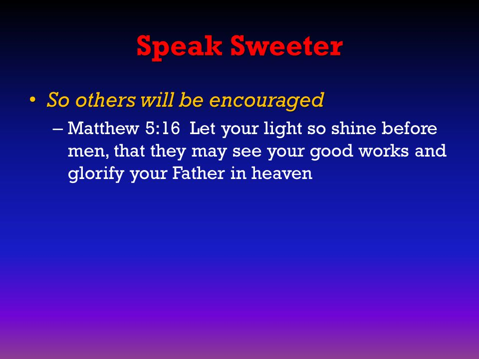 Speak Sweeter So others will be encouraged So others will be encouraged – Matthew 5:16 Let your light so shine before men, that they may see your good