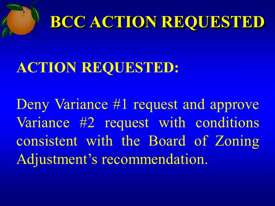 BCC ACTION REQUESTED ACTION REQUESTED: Deny Variance #1 request and approve Variance #2 request with conditions consistent with the Board of Zoning Ad